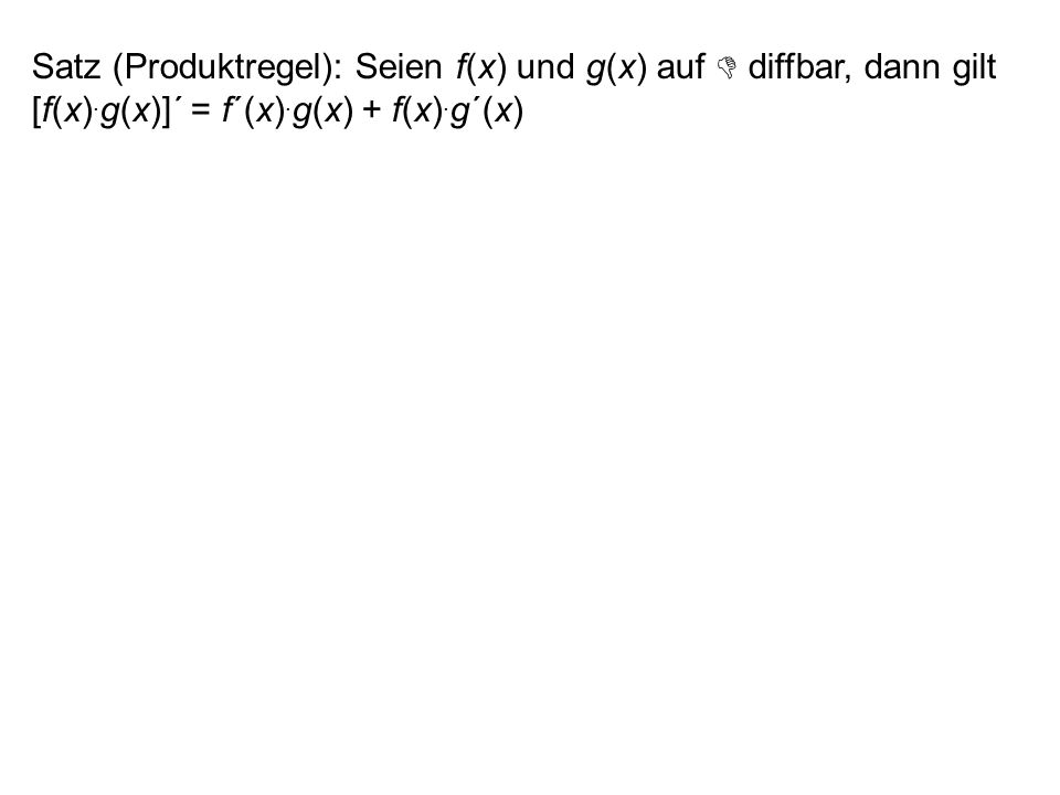 Satz (Produktregel): Seien f(x) und g(x) auf  diffbar, dann gilt [f(x).g(x)]´ = f´(x).g(x) + f(x).g´(x)